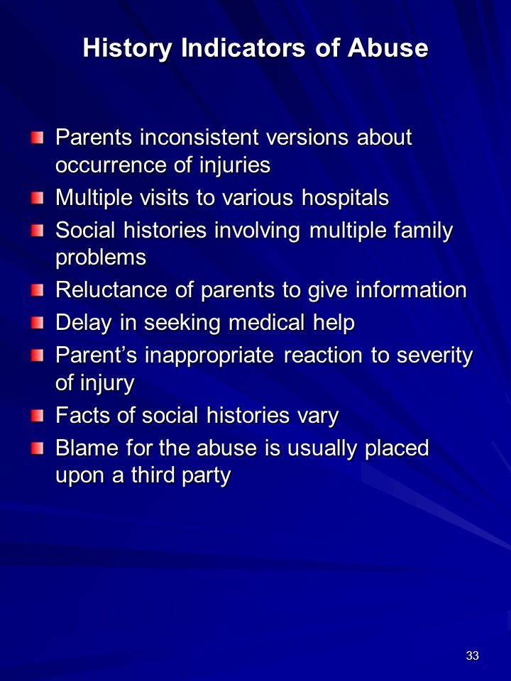 33 History Indicators of Abuse Parents inconsistent versions about occurrence of injuries Multiple visits to various hospitals Social histories involv