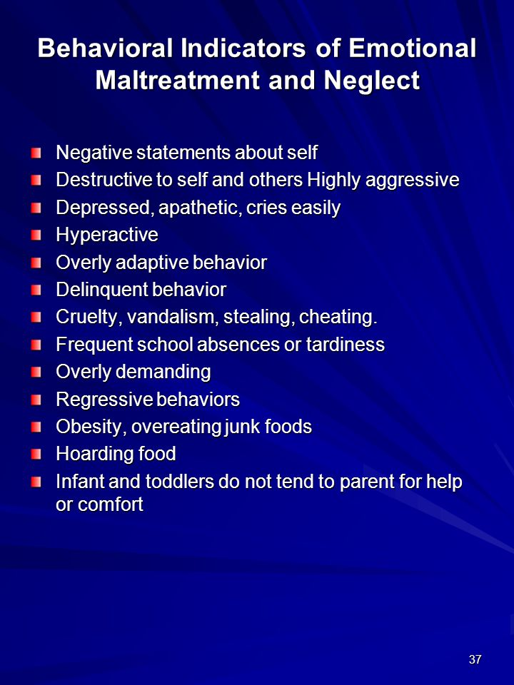 37 Behavioral Indicators of Emotional Maltreatment and Neglect Negative statements about self Destructive to self and others Highly aggressive Depress