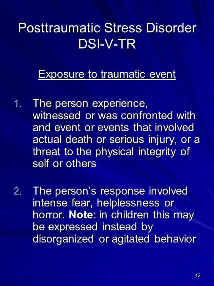 42 Posttraumatic Stress Disorder DSI-V-TR Exposure to traumatic event 1. The person experience, witnessed or was confronted with and event or events t