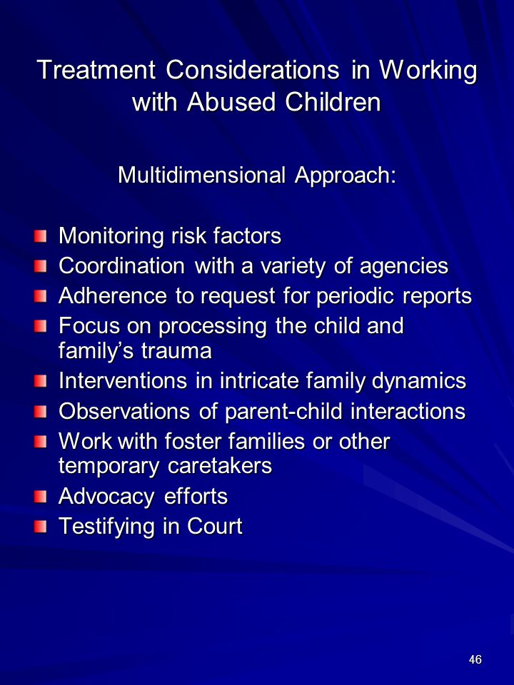 46 Treatment Considerations in Working with Abused Children Multidimensional Approach: Monitoring risk factors Coordination with a variety of agencies