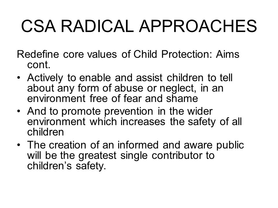 CSA RADICAL APPROACHES Redefine core values of Child Protection: Aims cont.