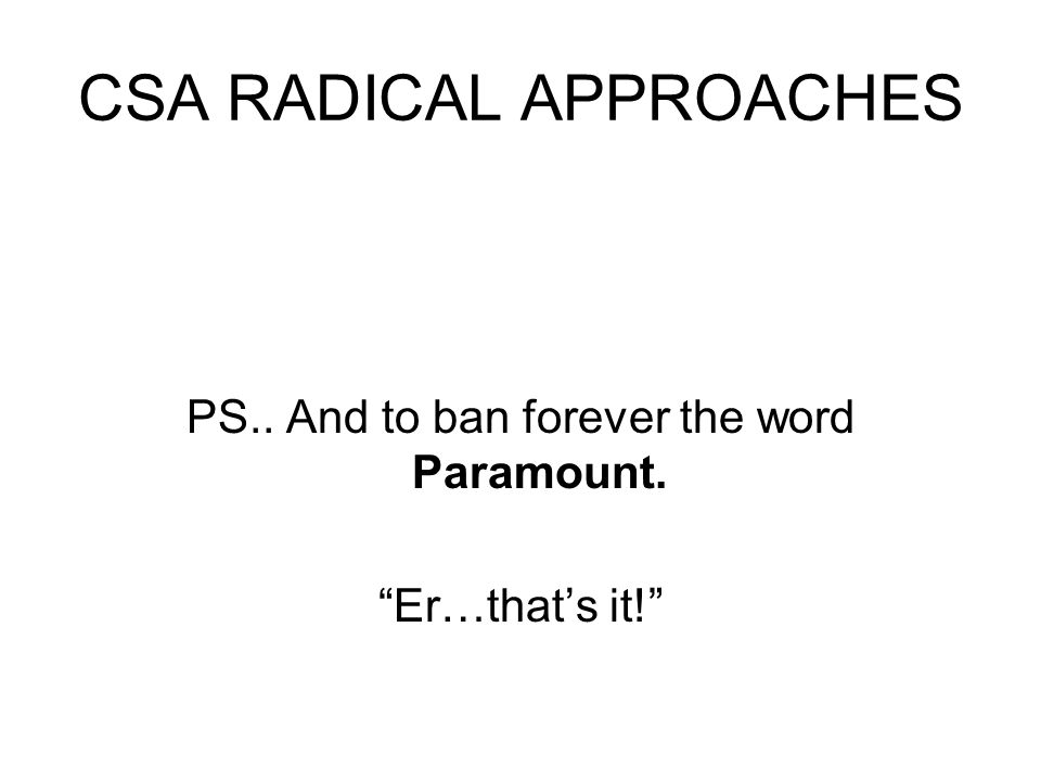 CSA RADICAL APPROACHES PS.. And to ban forever the word Paramount. Er…that's it!