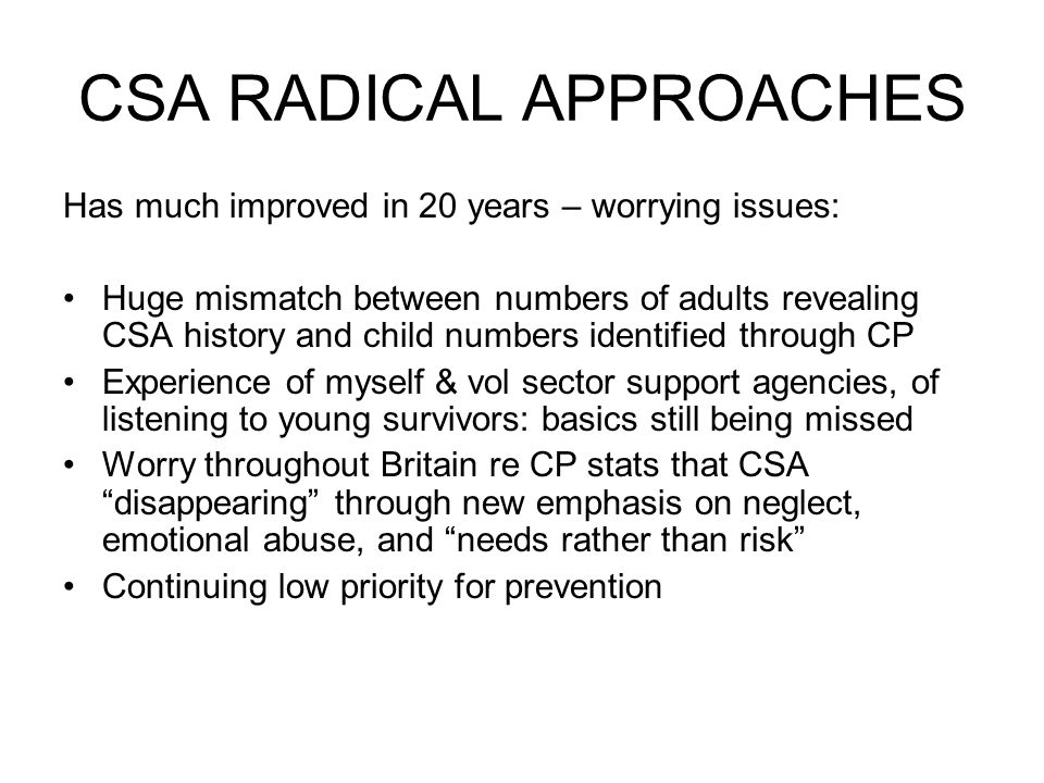CSA RADICAL APPROACHES Has much improved in 20 years – worrying issues: Huge mismatch between numbers of adults revealing CSA history and child numbers identified through CP Experience of myself & vol sector support agencies, of listening to young survivors: basics still being missed Worry throughout Britain re CP stats that CSA disappearing through new emphasis on neglect, emotional abuse, and needs rather than risk Continuing low priority for prevention