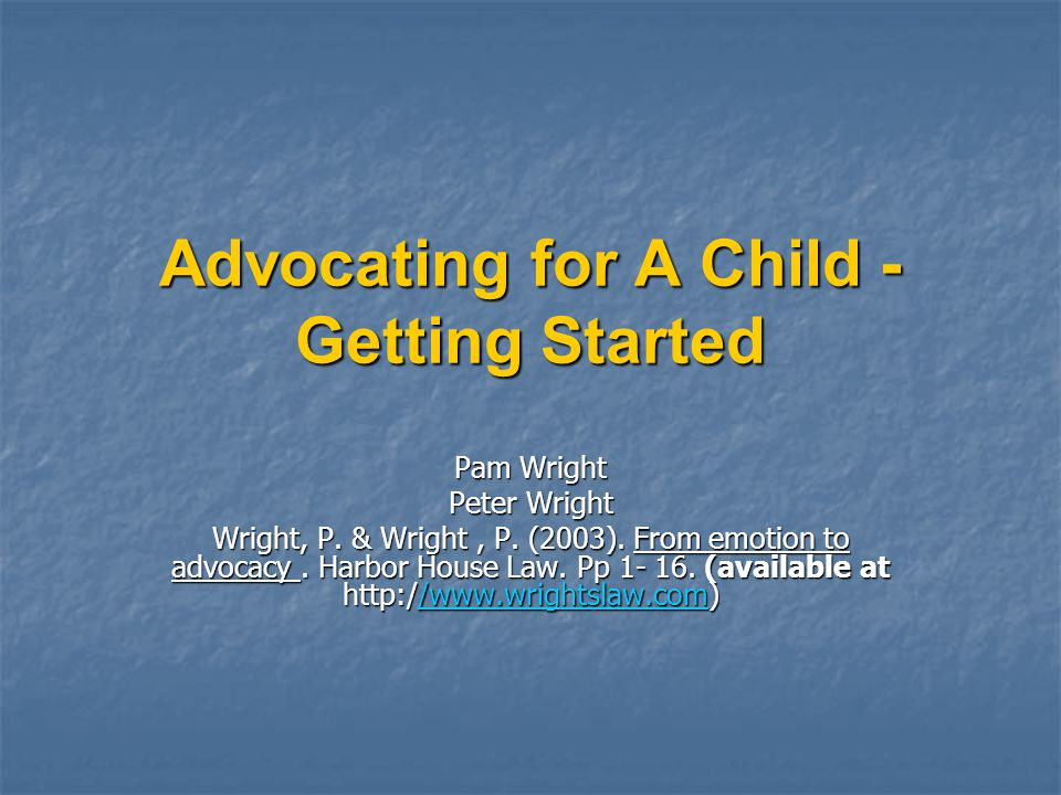 Advocating for A Child - Getting Started Pam Wright Peter Wright Wright, P. & Wright, P. (2003). From emotion to advocacy. Harbor House Law. Pp 1- 16.