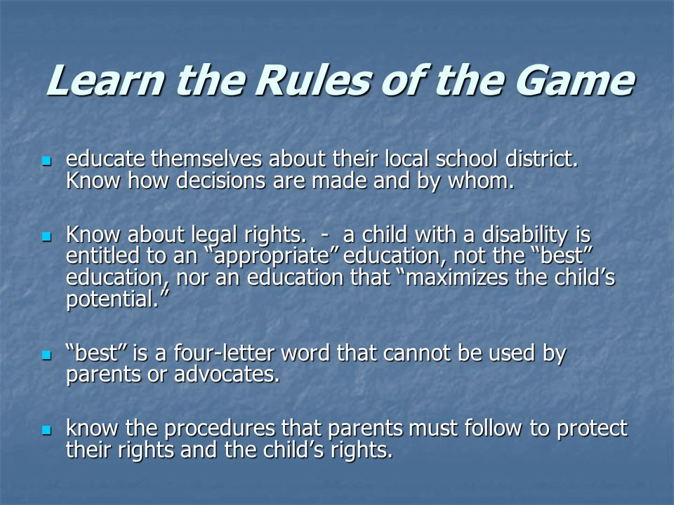 Learn the Rules of the Game educate themselves about their local school district. Know how decisions are made and by whom. educate themselves about th