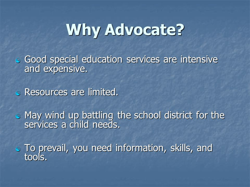 Why Advocate?  Good special education services are intensive and expensive.  Resources are limited.  May wind up battling the school district for t