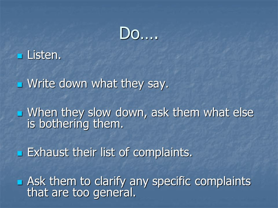 Do…. Listen. Listen. Write down what they say. Write down what they say. When they slow down, ask them what else is bothering them. When they slow dow