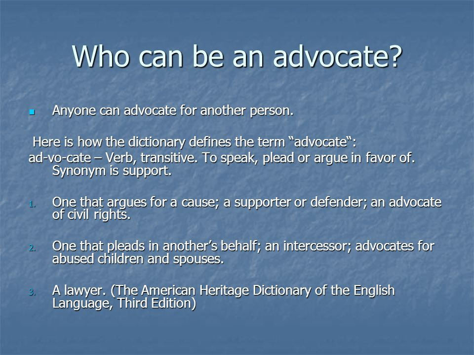 "Who can be an advocate? Anyone can advocate for another person. Anyone can advocate for another person. Here is how the dictionary defines the term ""a"