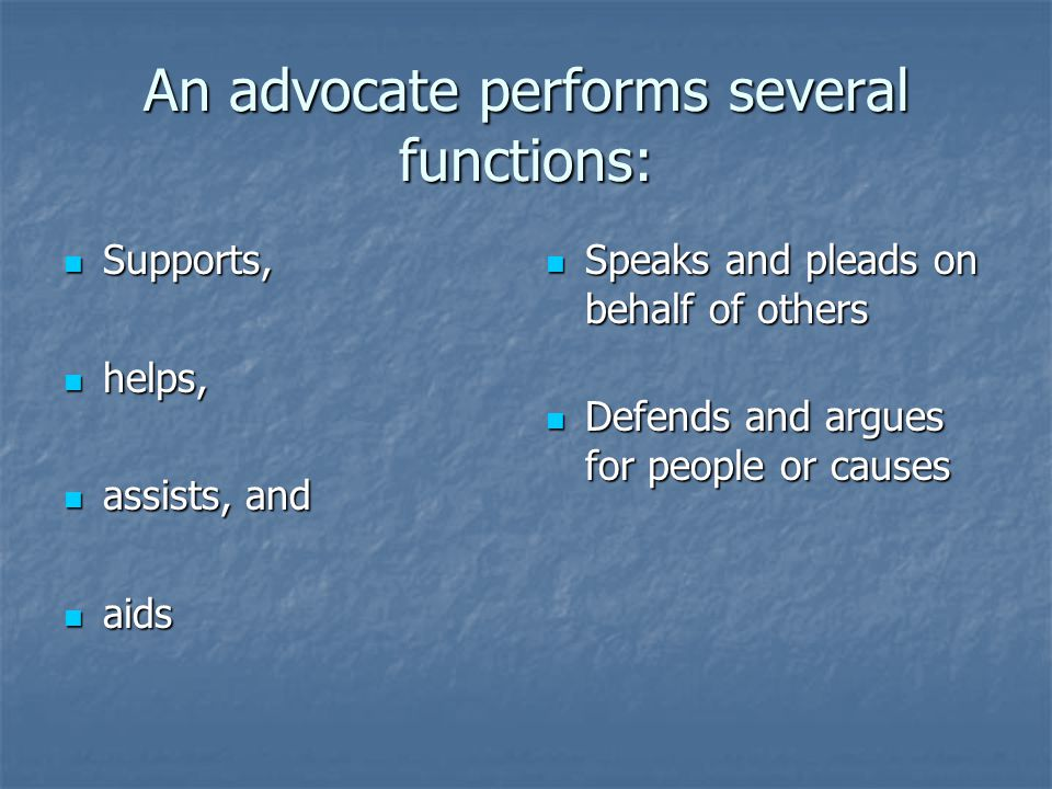 An advocate performs several functions: Supports, Supports, helps, helps, assists, and assists, and aids aids Speaks and pleads on behalf of others Sp