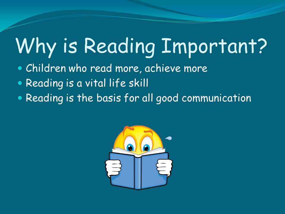 Why is Reading Important? Children who read more, achieve more Reading is a vital life skill Reading is the basis for all good communication