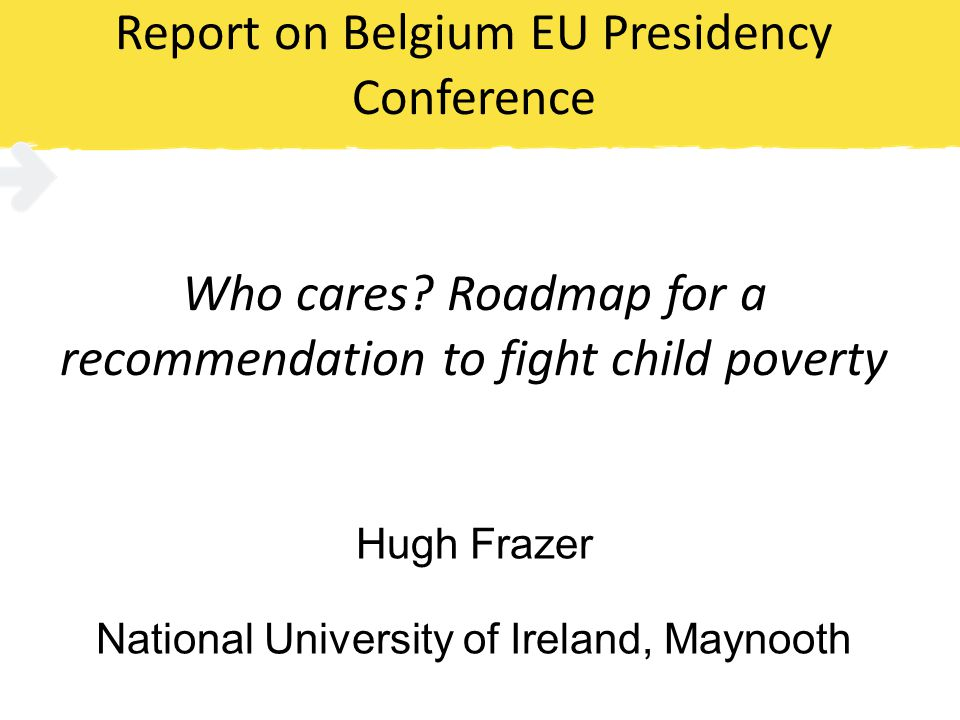 Report on Belgium EU Presidency Conference Who cares? Roadmap for a recommendation to fight child poverty Hugh Frazer National University of Ireland,