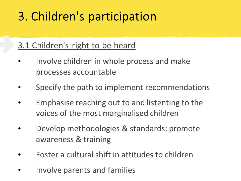 3. Children's participation 3.1 Children's right to be heard Involve children in whole process and make processes accountable Specify the path to impl