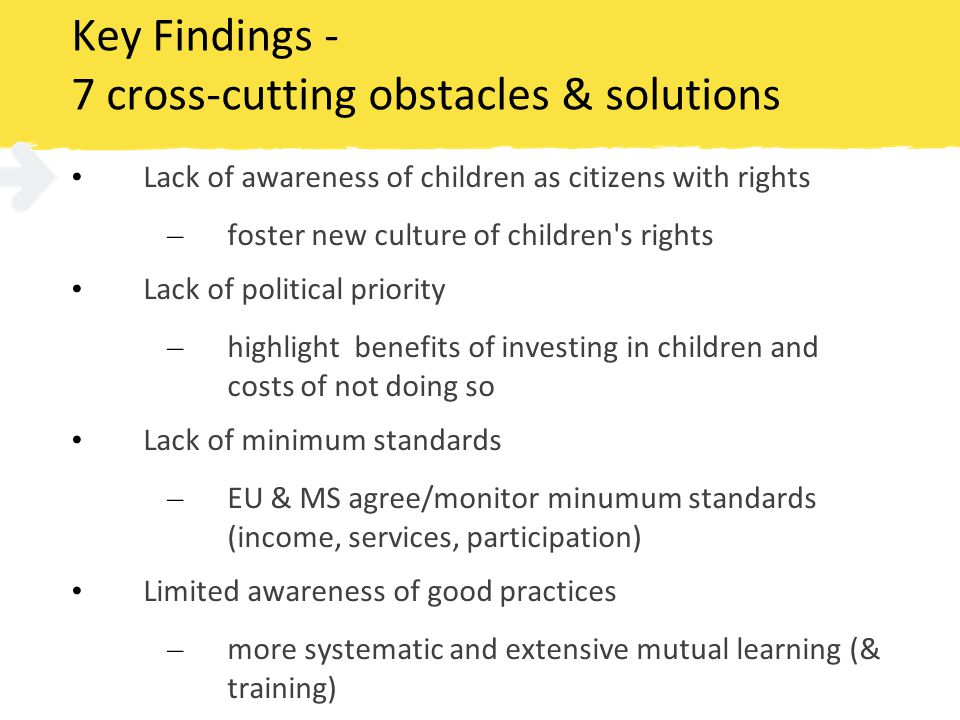 Key Findings - 7 cross-cutting obstacles & solutions Lack of awareness of children as citizens with rights – foster new culture of children s rights Lack of political priority – highlight benefits of investing in children and costs of not doing so Lack of minimum standards – EU & MS agree/monitor minumum standards (income, services, participation) Limited awareness of good practices – more systematic and extensive mutual learning (& training)