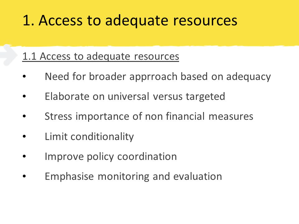 1. Access to adequate resources 1.1 Access to adequate resources Need for broader apprroach based on adequacy Elaborate on universal versus targeted S