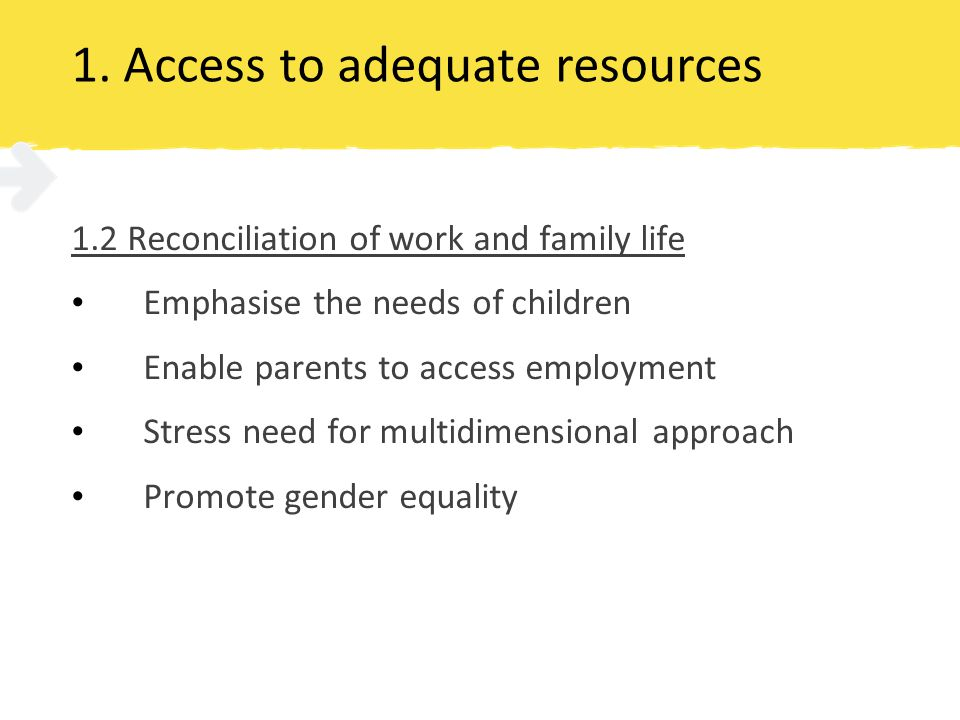 1. Access to adequate resources 1.2 Reconciliation of work and family life Emphasise the needs of children Enable parents to access employment Stress