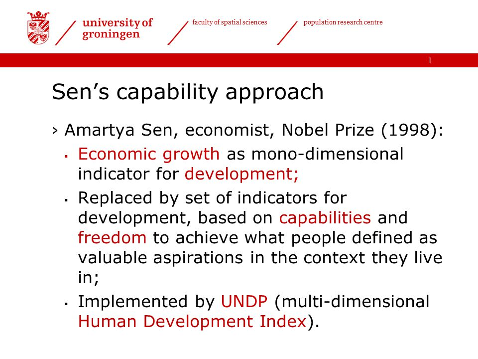 | faculty of spatial sciences population research centre Sen's capability approach ›Amartya Sen, economist, Nobel Prize (1998):  Economic growth as mono-dimensional indicator for development;  Replaced by set of indicators for development, based on capabilities and freedom to achieve what people defined as valuable aspirations in the context they live in;  Implemented by UNDP (multi-dimensional Human Development Index).
