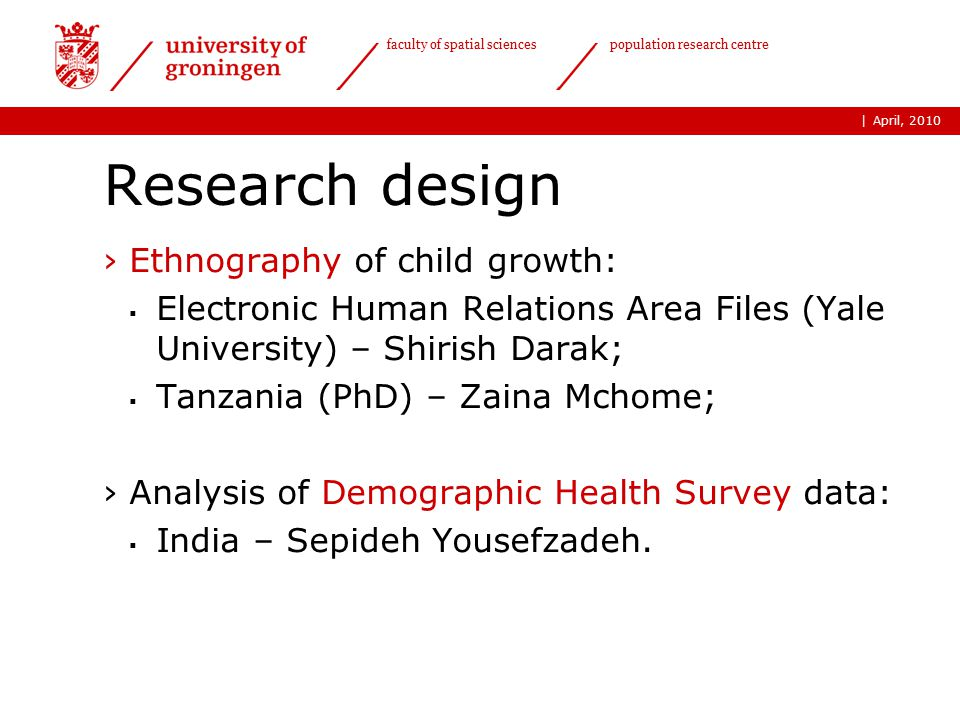 | faculty of spatial sciences population research centre Research design ›Ethnography of child growth:  Electronic Human Relations Area Files (Yale University) – Shirish Darak;  Tanzania (PhD) – Zaina Mchome; ›Analysis of Demographic Health Survey data:  India – Sepideh Yousefzadeh.