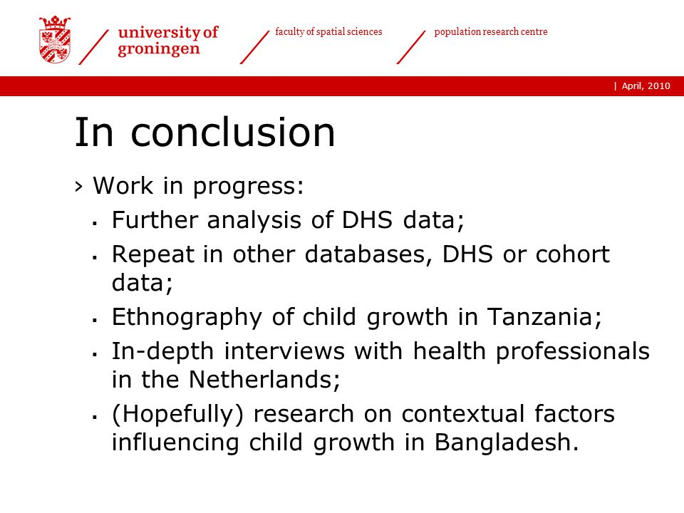 | faculty of spatial sciences population research centre In conclusion ›Work in progress:  Further analysis of DHS data;  Repeat in other databases, DHS or cohort data;  Ethnography of child growth in Tanzania;  In-depth interviews with health professionals in the Netherlands;  (Hopefully) research on contextual factors influencing child growth in Bangladesh.
