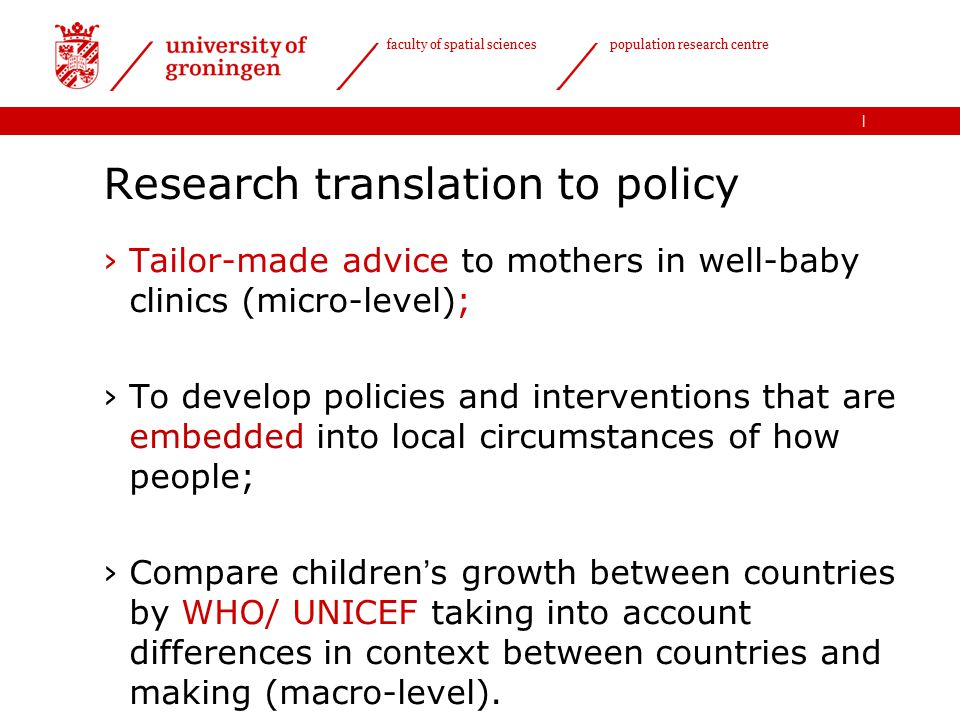 | faculty of spatial sciences population research centre Research translation to policy ›Tailor-made advice to mothers in well-baby clinics (micro-level); ›To develop policies and interventions that are embedded into local circumstances of how people; ›Compare children's growth between countries by WHO/ UNICEF taking into account differences in context between countries and making (macro-level).