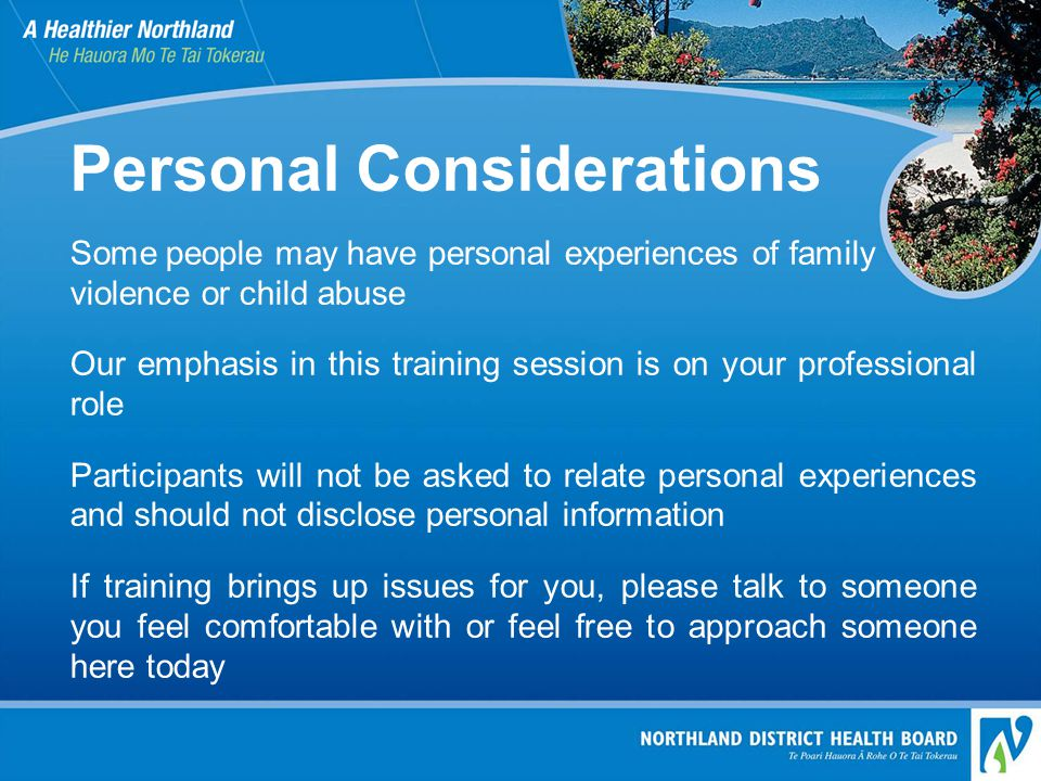 Personal Considerations Some people may have personal experiences of family violence or child abuse Our emphasis in this training session is on your professional role Participants will not be asked to relate personal experiences and should not disclose personal information If training brings up issues for you, please talk to someone you feel comfortable with or feel free to approach someone here today