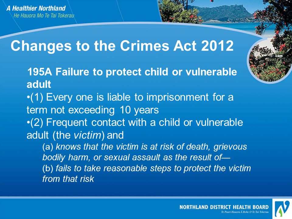 Changes to the Crimes Act 2012 195A Failure to protect child or vulnerable adult (1) Every one is liable to imprisonment for a term not exceeding 10 years (2) Frequent contact with a child or vulnerable adult (the victim) and (a) knows that the victim is at risk of death, grievous bodily harm, or sexual assault as the result of— (b) fails to take reasonable steps to protect the victim from that risk