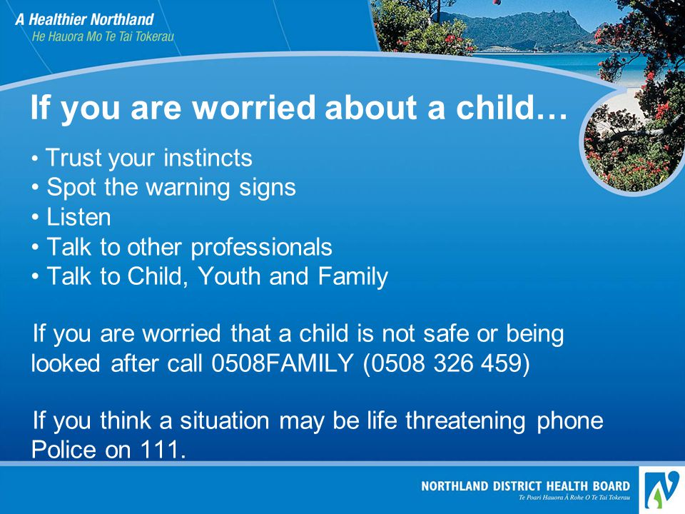If you are worried about a child… Trust your instincts Spot the warning signs Listen Talk to other professionals Talk to Child, Youth and Family If you are worried that a child is not safe or being looked after call 0508FAMILY (0508 326 459) If you think a situation may be life threatening phone Police on 111.