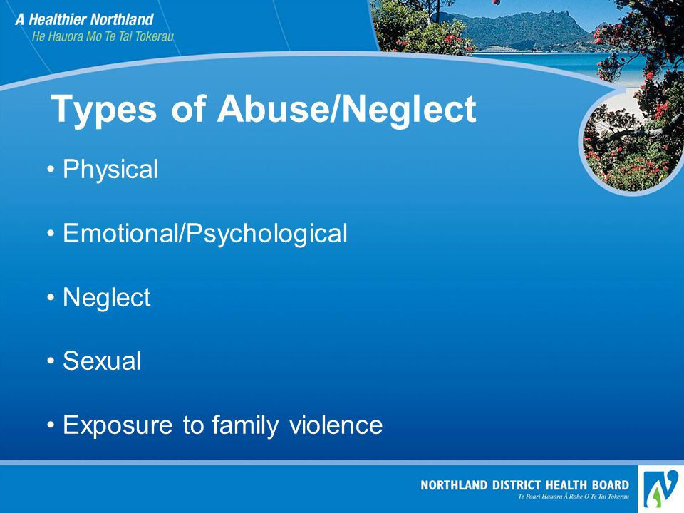 Types of Abuse/Neglect Physical Emotional/Psychological Neglect Sexual Exposure to family violence