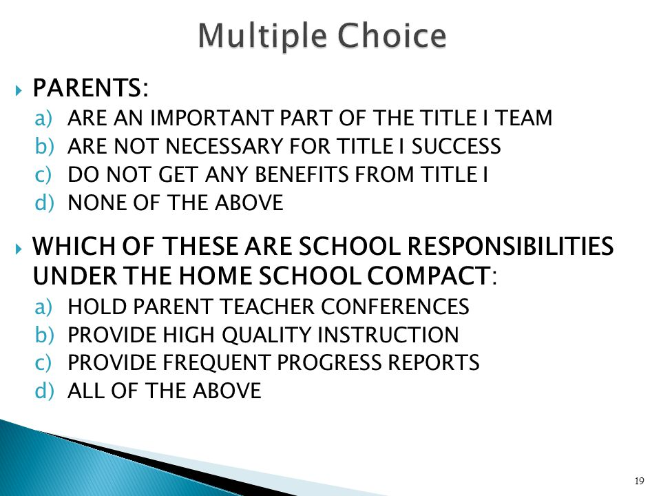  PARENTS: a)ARE AN IMPORTANT PART OF THE TITLE I TEAM b)ARE NOT NECESSARY FOR TITLE I SUCCESS c)DO NOT GET ANY BENEFITS FROM TITLE I d)NONE OF THE ABOVE  WHICH OF THESE ARE SCHOOL RESPONSIBILITIES UNDER THE HOME SCHOOL COMPACT: a)HOLD PARENT TEACHER CONFERENCES b)PROVIDE HIGH QUALITY INSTRUCTION c)PROVIDE FREQUENT PROGRESS REPORTS d)ALL OF THE ABOVE 19