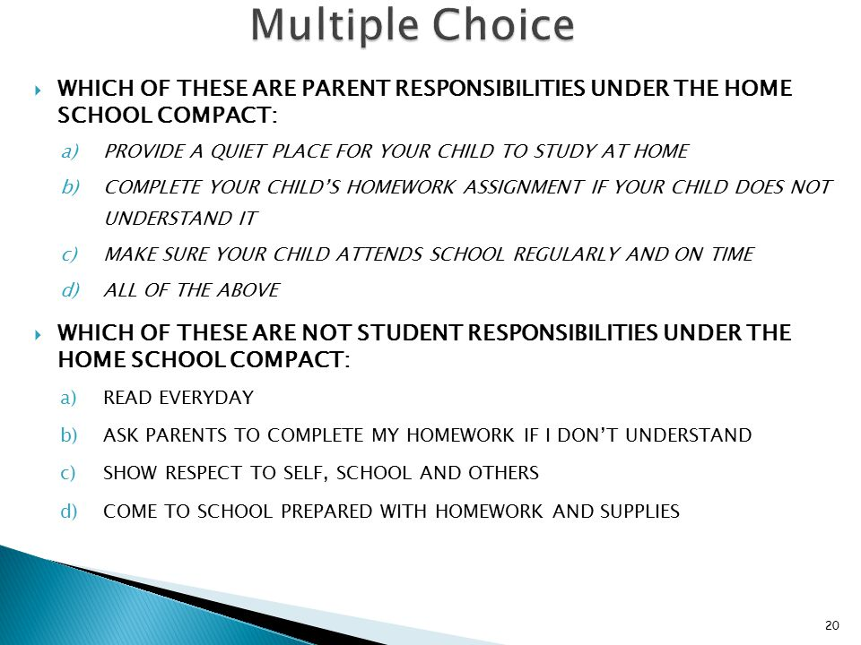  WHICH OF THESE ARE PARENT RESPONSIBILITIES UNDER THE HOME SCHOOL COMPACT: a)PROVIDE A QUIET PLACE FOR YOUR CHILD TO STUDY AT HOME b)COMPLETE YOUR CHILD'S HOMEWORK ASSIGNMENT IF YOUR CHILD DOES NOT UNDERSTAND IT c)MAKE SURE YOUR CHILD ATTENDS SCHOOL REGULARLY AND ON TIME d)ALL OF THE ABOVE  WHICH OF THESE ARE NOT STUDENT RESPONSIBILITIES UNDER THE HOME SCHOOL COMPACT: a)READ EVERYDAY b)ASK PARENTS TO COMPLETE MY HOMEWORK IF I DON'T UNDERSTAND c)SHOW RESPECT TO SELF, SCHOOL AND OTHERS d)COME TO SCHOOL PREPARED WITH HOMEWORK AND SUPPLIES 20