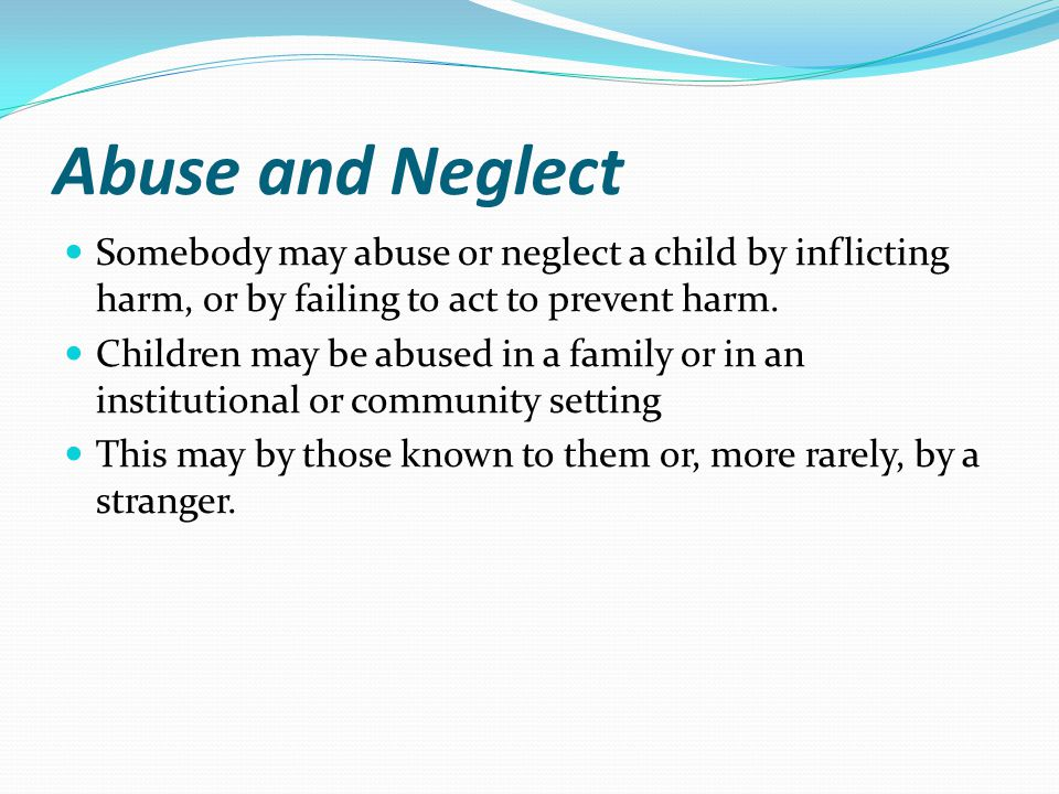 Abuse and Neglect Somebody may abuse or neglect a child by inflicting harm, or by failing to act to prevent harm. Children may be abused in a family o