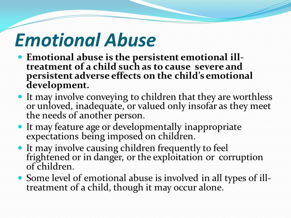 Emotional Abuse Emotional abuse is the persistent emotional ill- treatment of a child such as to cause severe and persistent adverse effects on the ch