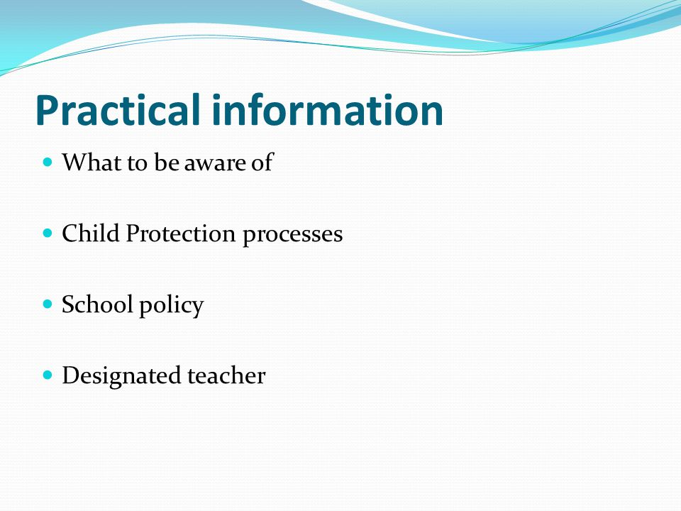 Practical information What to be aware of Child Protection processes School policy Designated teacher
