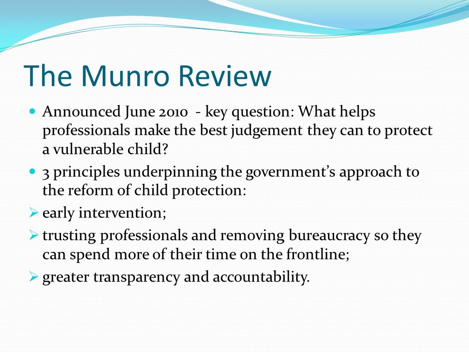 The Munro Review Announced June 2010 - key question: What helps professionals make the best judgement they can to protect a vulnerable child? 3 princi