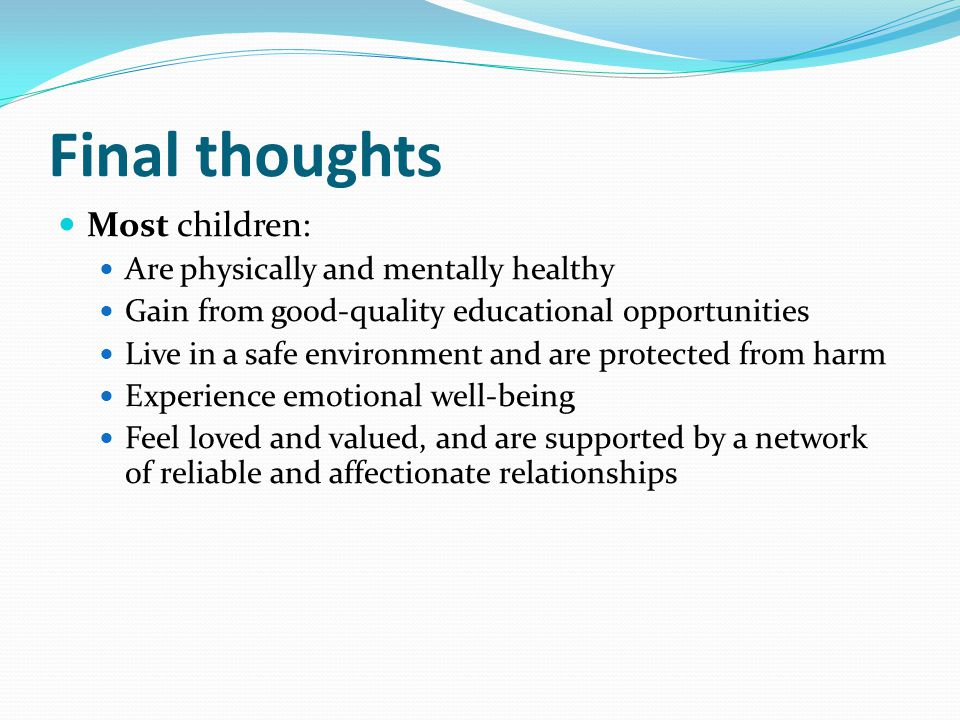 Final thoughts Most children: Are physically and mentally healthy Gain from good-quality educational opportunities Live in a safe environment and are