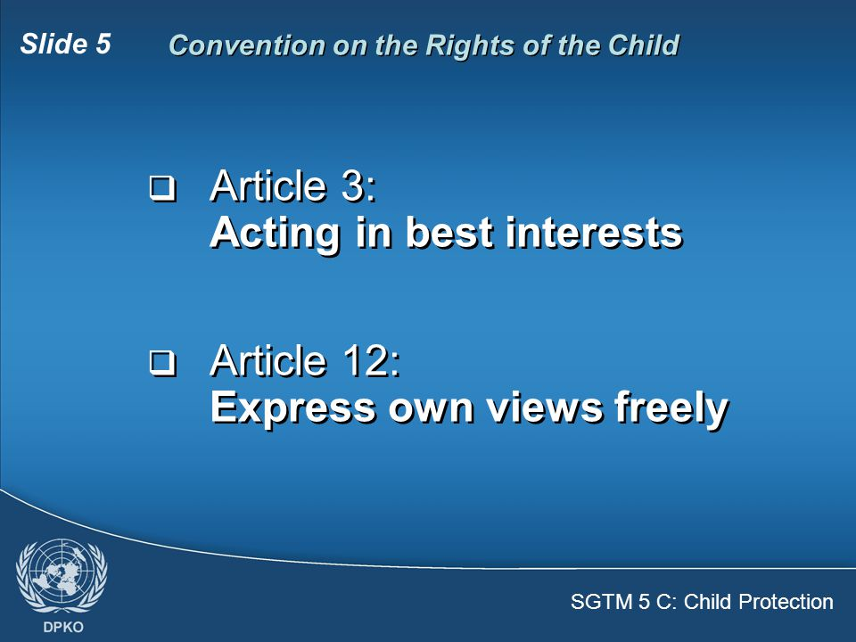 SGTM 5 C: Child Protection Slide 5 Convention on the Rights of the Child  Article 3: Acting in best interests  Article 12: Express own views freely  Article 3: Acting in best interests  Article 12: Express own views freely