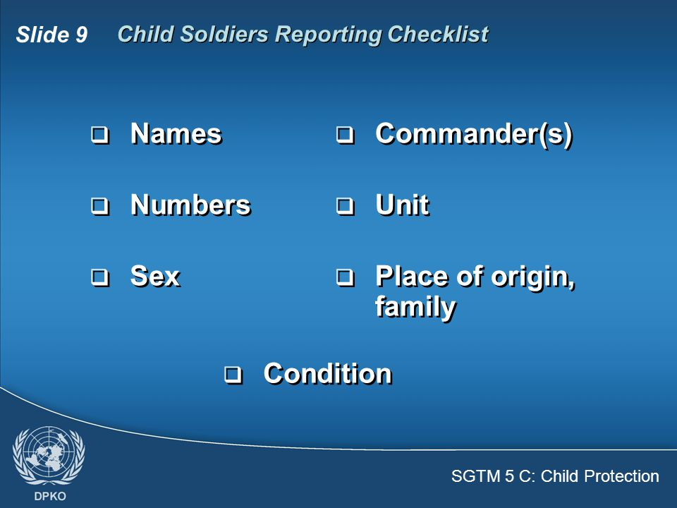 SGTM 5 C: Child Protection Slide 9 Child Soldiers Reporting Checklist  Names  Numbers  Sex  Names  Numbers  Sex  Commander(s)  Unit  Place of origin, family  Commander(s)  Unit  Place of origin, family  Condition