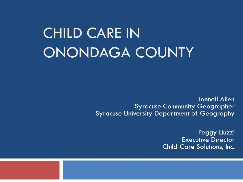 CHILD CARE IN ONONDAGA COUNTY Jonnell Allen Syracuse Community Geographer Syracuse University Department of Geography Peggy Liuzzi Executive Director Child Care Solutions, Inc.