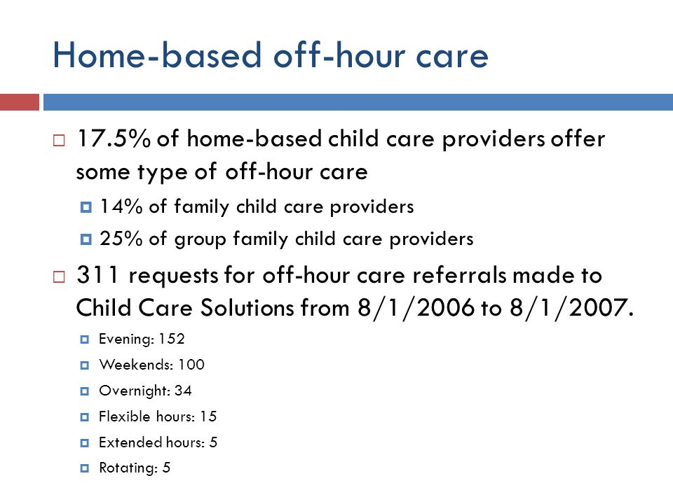 Home-based off-hour care  17.5% of home-based child care providers offer some type of off-hour care  14% of family child care providers  25% of group family child care providers  311 requests for off-hour care referrals made to Child Care Solutions from 8/1/2006 to 8/1/2007.