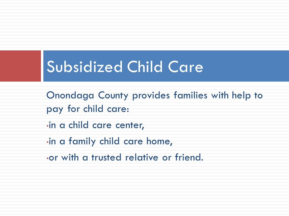 Onondaga County provides families with help to pay for child care: in a child care center, in a family child care home, or with a trusted relative or friend.