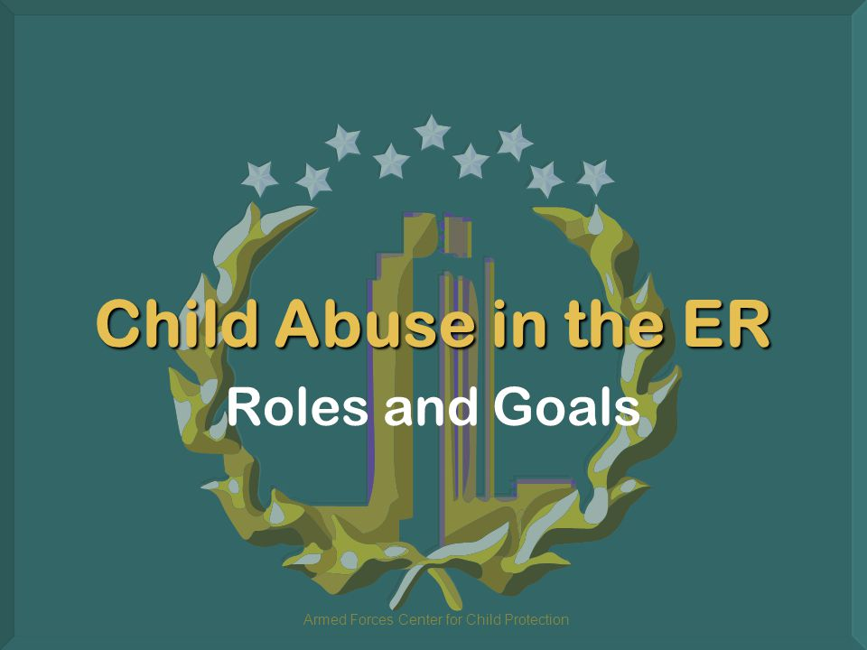Armed Forces Center for Child Protection Child Abuse in the ER Roles and Goals