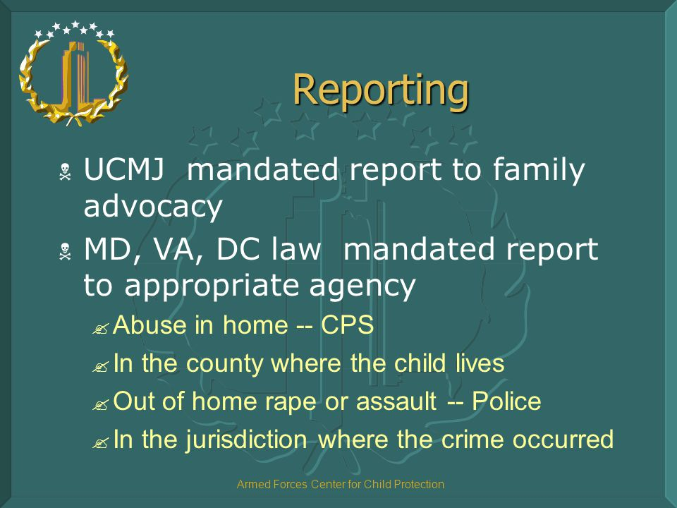 Armed Forces Center for Child Protection Reporting  UCMJ mandated report to family advocacy  MD, VA, DC law mandated report to appropriate agency .