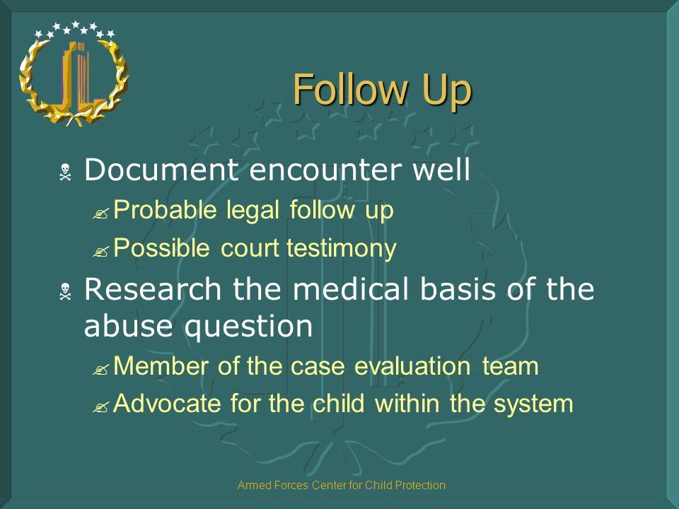 Armed Forces Center for Child Protection Follow Up  Document encounter well ? Probable legal follow up ? Possible court testimony  Research the medi