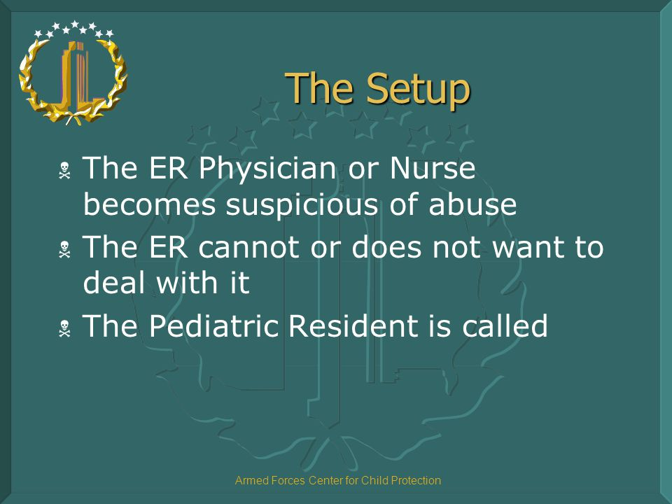 Armed Forces Center for Child Protection The Setup  The ER Physician or Nurse becomes suspicious of abuse  The ER cannot or does not want to deal wi