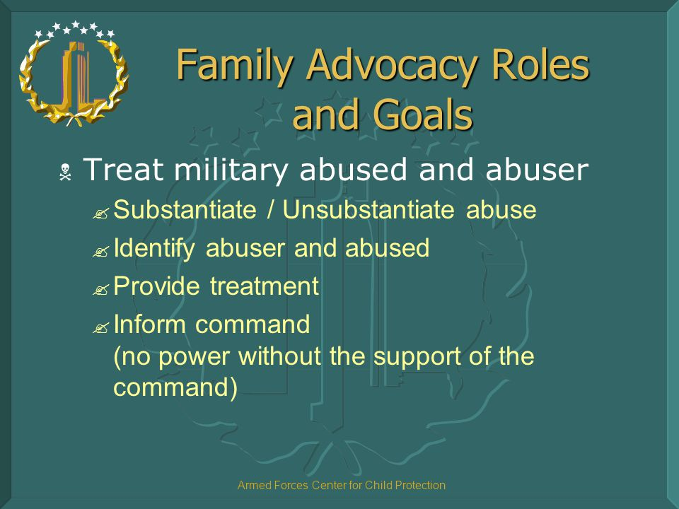 Armed Forces Center for Child Protection Family Advocacy Roles and Goals  Treat military abused and abuser ? Substantiate / Unsubstantiate abuse ? Id