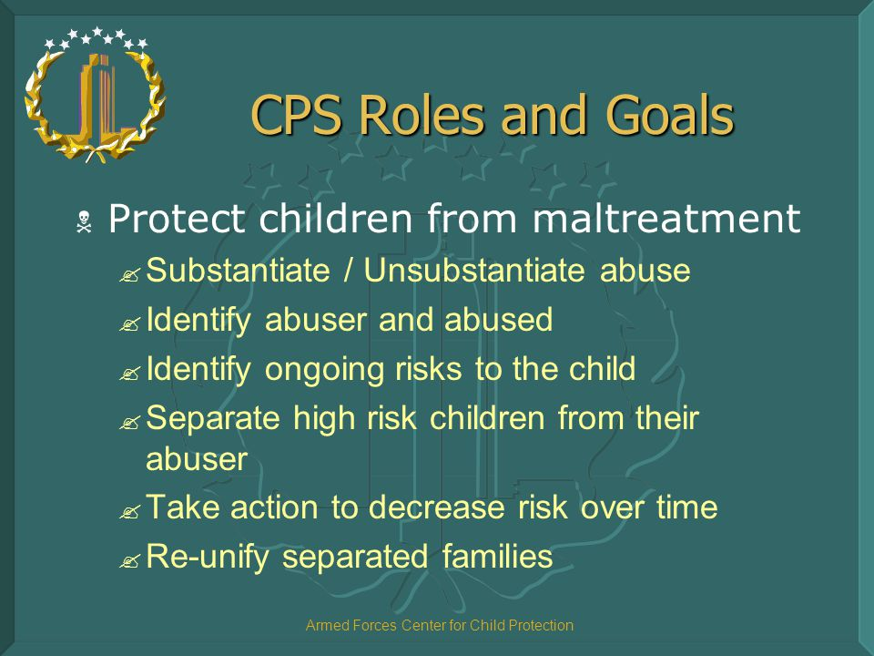 Armed Forces Center for Child Protection CPS Roles and Goals  Protect children from maltreatment ? Substantiate / Unsubstantiate abuse ? Identify abu
