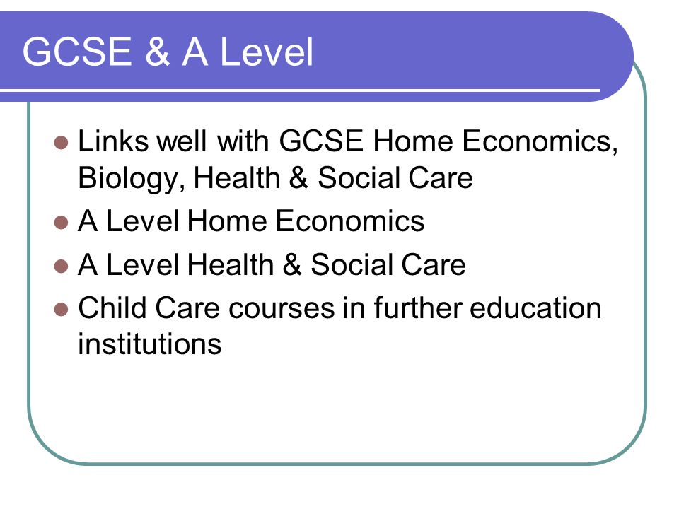 GCSE & A Level Links well with GCSE Home Economics, Biology, Health & Social Care A Level Home Economics A Level Health & Social Care Child Care courses in further education institutions