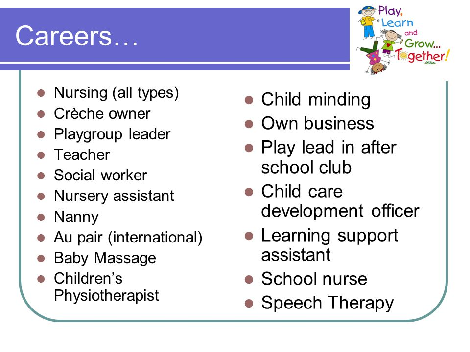 Careers… Nursing (all types) Crèche owner Playgroup leader Teacher Social worker Nursery assistant Nanny Au pair (international) Baby Massage Children's Physiotherapist Child minding Own business Play lead in after school club Child care development officer Learning support assistant School nurse Speech Therapy