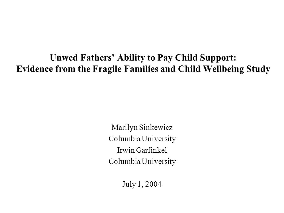 Unwed Fathers' Ability to Pay Child Support: Evidence from the Fragile Families and Child Wellbeing Study Marilyn Sinkewicz Columbia University Irwin Garfinkel Columbia University July 1, 2004