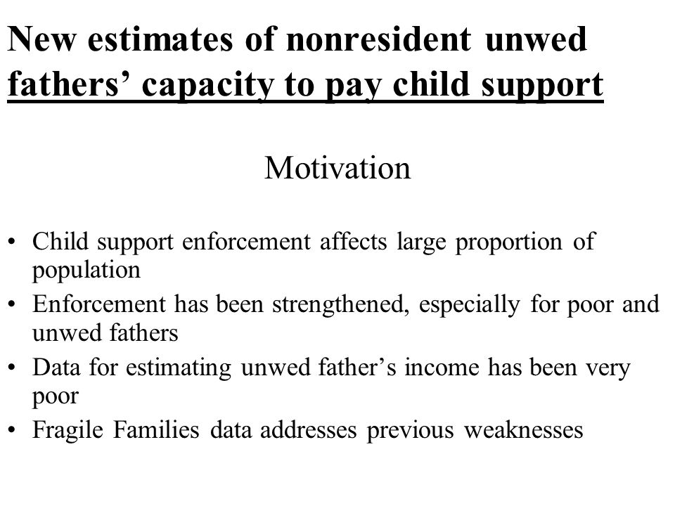 New estimates of nonresident unwed fathers' capacity to pay child support Motivation Child support enforcement affects large proportion of population Enforcement has been strengthened, especially for poor and unwed fathers Data for estimating unwed father's income has been very poor Fragile Families data addresses previous weaknesses