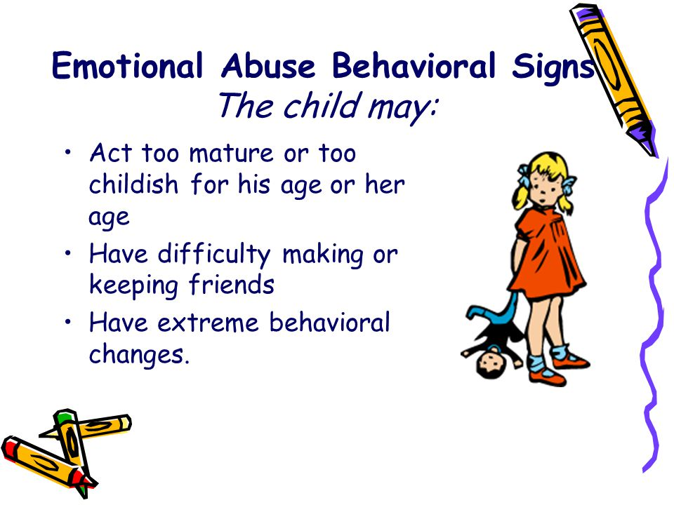 Emotional Abuse Behavioral Signs The child may: Act too mature or too childish for his age or her age Have difficulty making or keeping friends Have e